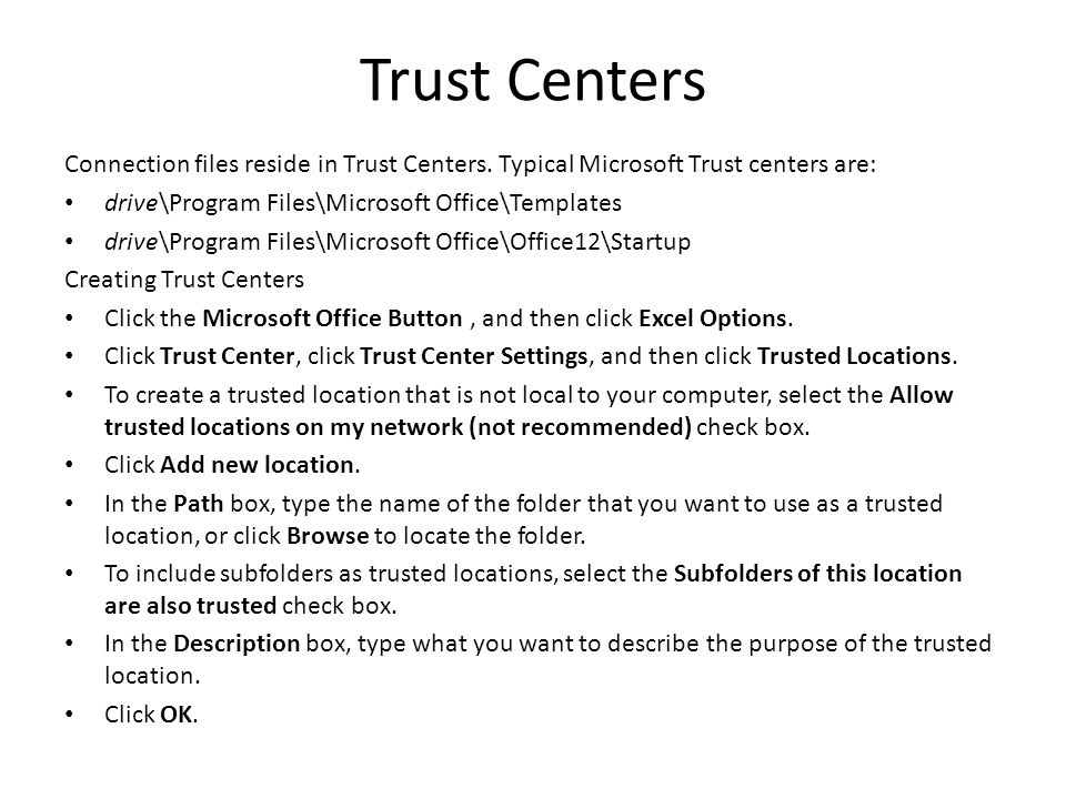 Trust Centers Connection files reside in Trust Centers. Typical Microsoft Trust centers are: drive\Program Files\Microsoft Office\Templates.