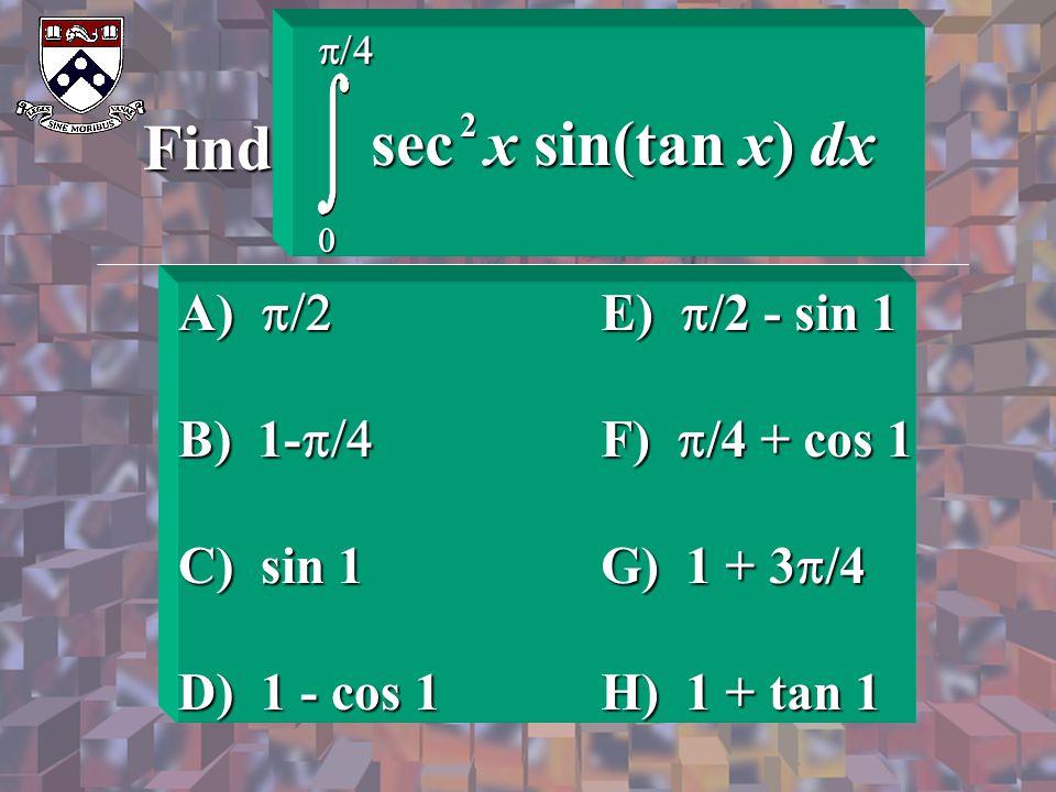 Find sec x sin(tan x) dx A) p/2 B) 1-p/4 C) sin 1 D) 1 - cos 1
