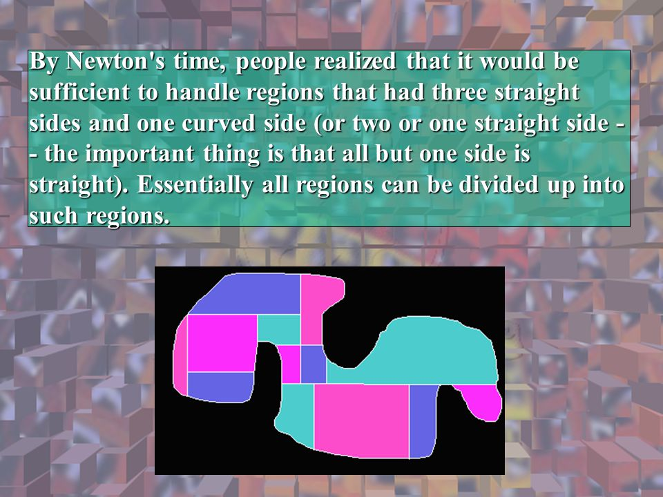 By Newton s time, people realized that it would be sufficient to handle regions that had three straight sides and one curved side (or two or one straight side - - the important thing is that all but one side is straight). Essentially all regions can be divided up into such regions.