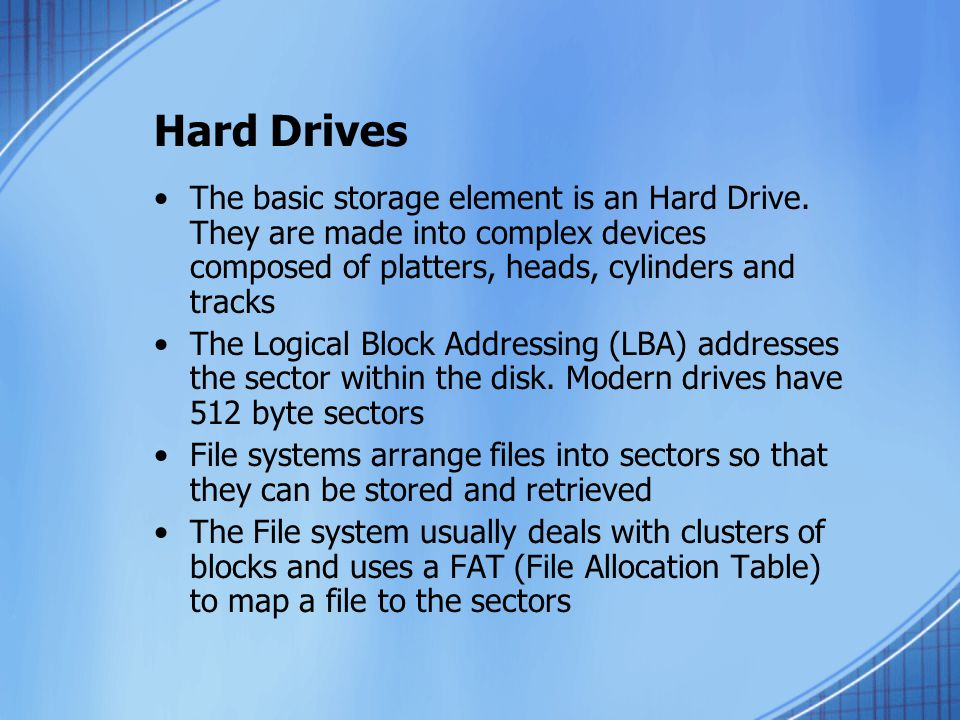 Hard Drives The basic storage element is an Hard Drive. They are made into complex devices composed of platters, heads, cylinders and tracks.