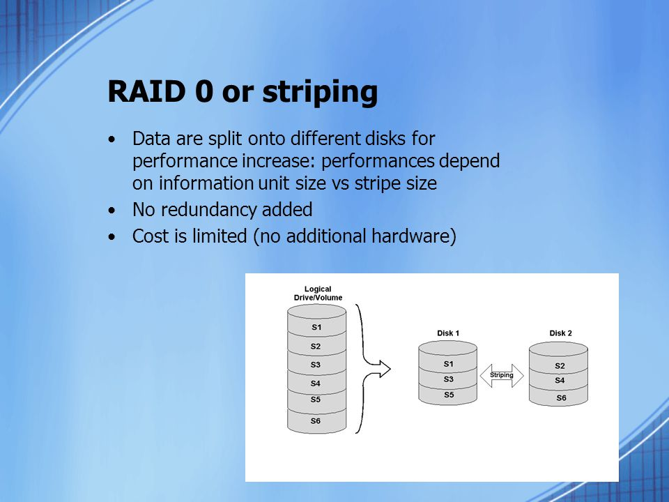 RAID 0 or striping Data are split onto different disks for performance increase: performances depend on information unit size vs stripe size.