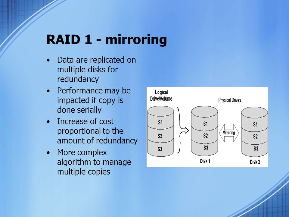 RAID 1 - mirroring Data are replicated on multiple disks for redundancy. Performance may be impacted if copy is done serially.