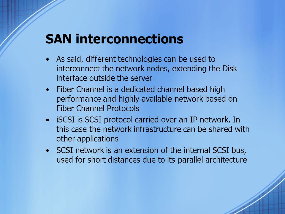 SAN interconnections As said, different technologies can be used to interconnect the network nodes, extending the Disk interface outside the server.