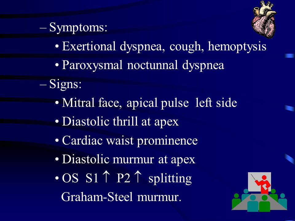 Symptoms: Exertional dyspnea, cough, hemoptysis. Paroxysmal noctunnal dyspnea. Signs: Mitral face, apical pulse left side.