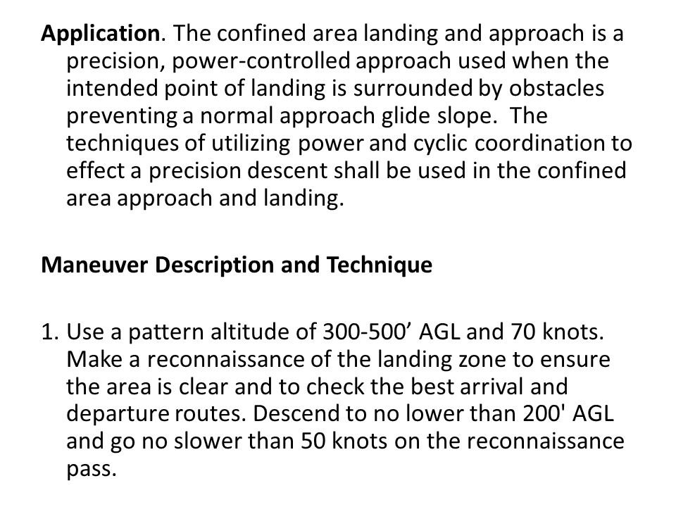 Application. The confined area landing and approach is a precision, power-controlled approach used when the intended point of landing is surrounded by obstacles preventing a normal approach glide slope. The techniques of utilizing power and cyclic coordination to effect a precision descent shall be used in the confined area approach and landing.