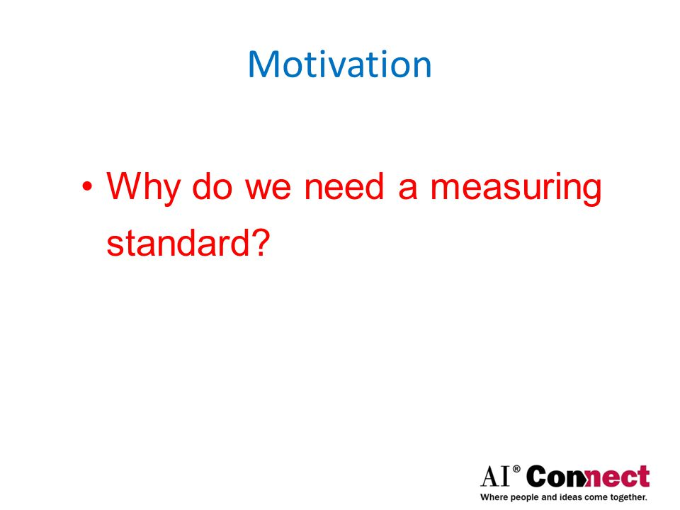 Motivation Why do we need a measuring standard