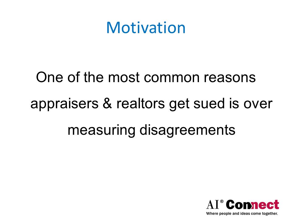 Motivation One of the most common reasons appraisers & realtors get sued is over measuring disagreements.