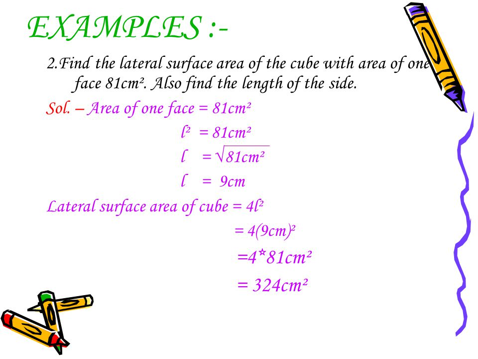 EXAMPLES :- 2.Find the lateral surface area of the cube with area of one face 81cm². Also find the length of the side.