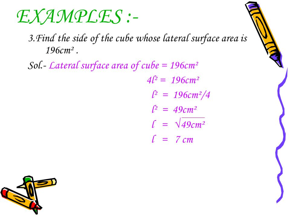 EXAMPLES :- 3.Find the side of the cube whose lateral surface area is 196cm² . Sol.- Lateral surface area of cube = 196cm².