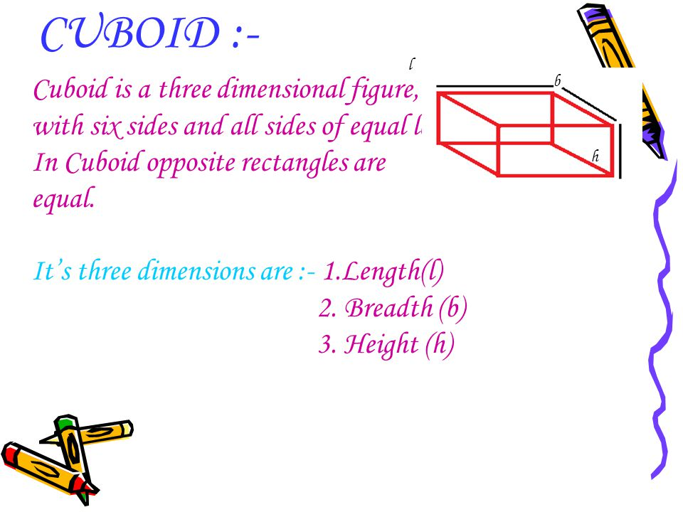CUBOID :- Cuboid is a three dimensional figure,