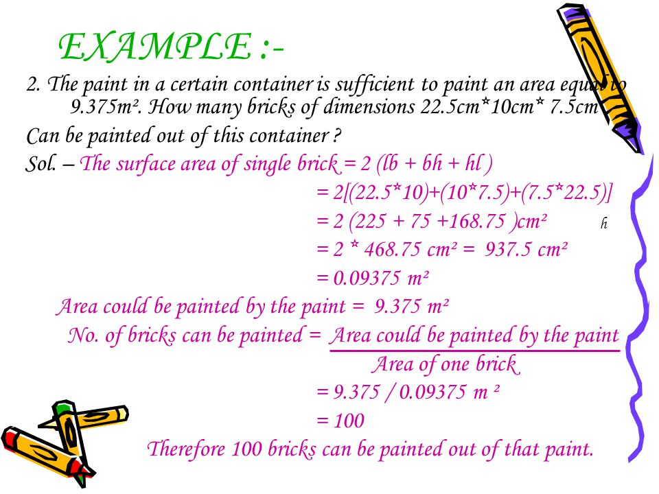 EXAMPLE :- 2. The paint in a certain container is sufficient to paint an area equal to 9.375m². How many bricks of dimensions 22.5cm*10cm* 7.5cm.