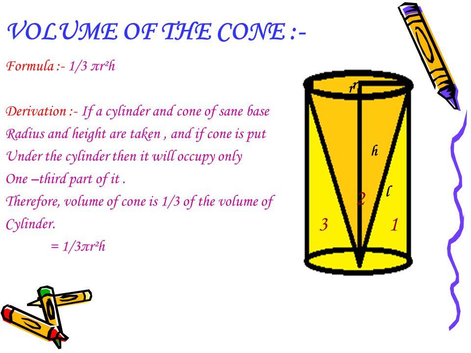 VOLUME OF THE CONE :- 2 3 1 h h Formula :- 1/3 πr²h r
