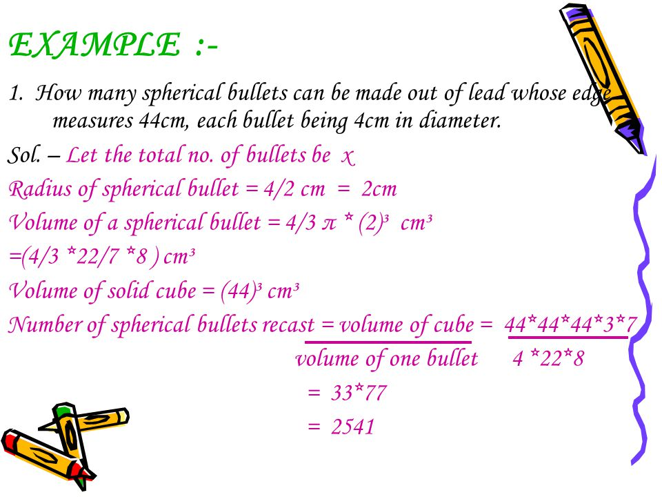 EXAMPLE :- 1. How many spherical bullets can be made out of lead whose edge measures 44cm, each bullet being 4cm in diameter.