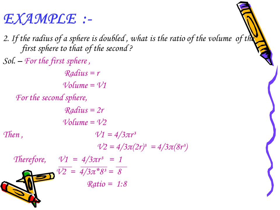 EXAMPLE :- 2. If the radius of a sphere is doubled , what is the ratio of the volume of the first sphere to that of the second