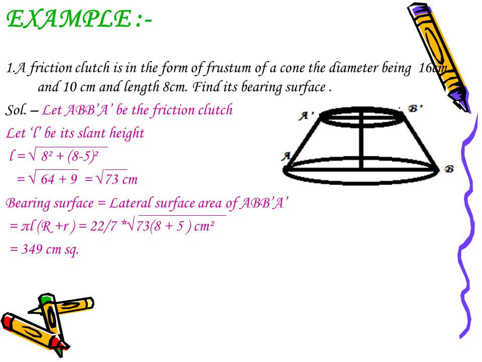 EXAMPLE :- 1.A friction clutch is in the form of frustum of a cone the diameter being 16cm and 10 cm and length 8cm. Find its bearing surface .