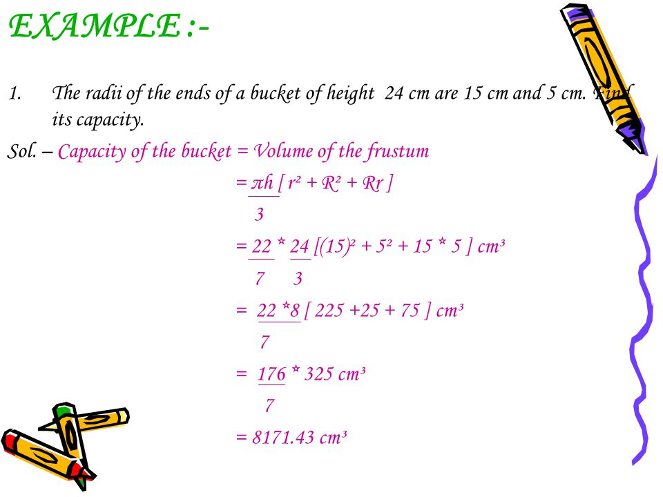 EXAMPLE :- The radii of the ends of a bucket of height 24 cm are 15 cm and 5 cm. Find its capacity.