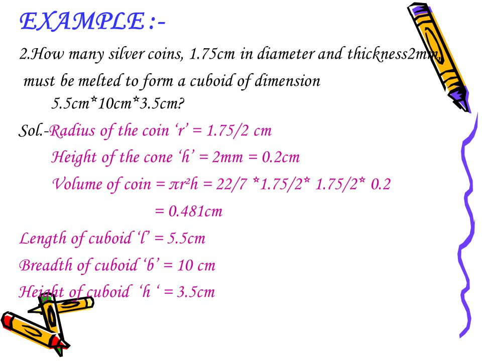 EXAMPLE :- 2.How many silver coins, 1.75cm in diameter and thickness2mm, must be melted to form a cuboid of dimension 5.5cm*10cm*3.5cm