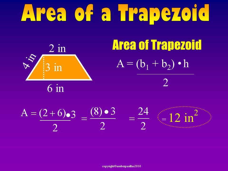 Area of Trapezoid Area of a Trapezoid 2 in 4 in A = (b1 + b2) • h 3 in