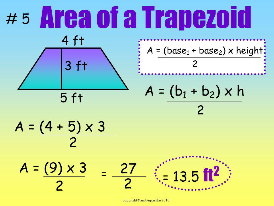 Area of a Trapezoid A = (b1 + b2) x h A = (4 + 5) x 3 2 A = (9) x 3 27