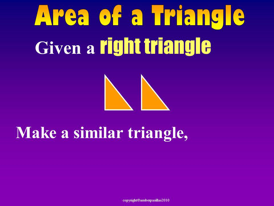 Area of a Triangle Given a right triangle Make a similar triangle,