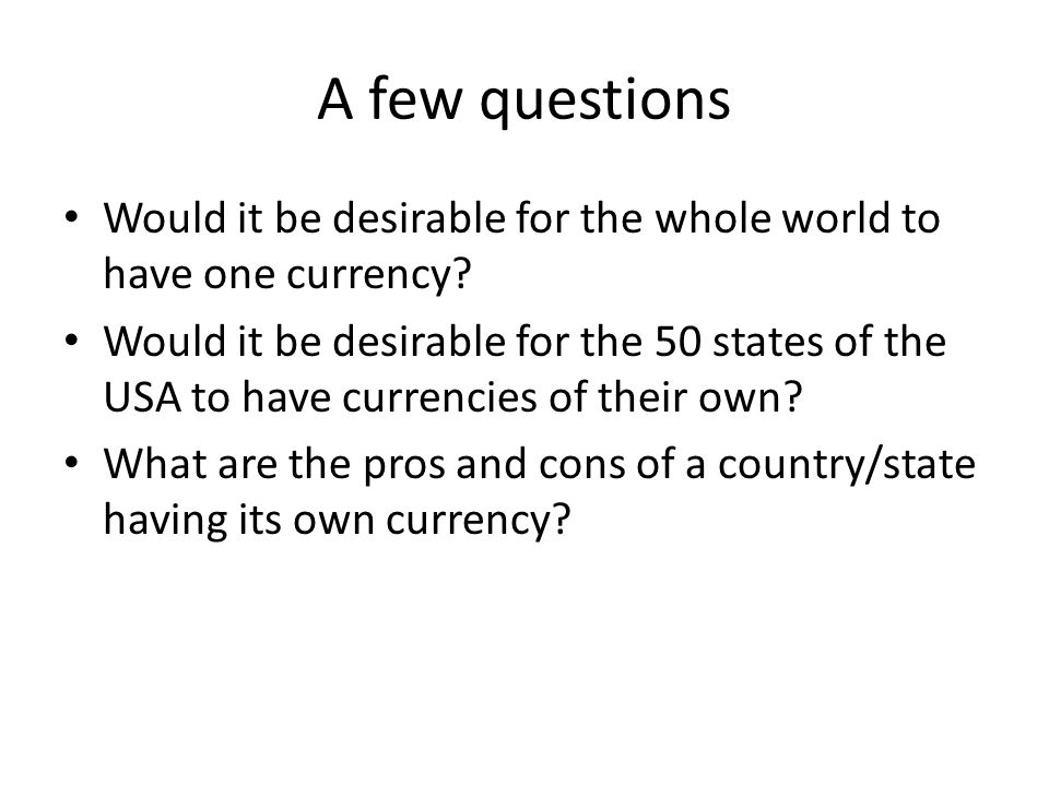 A few questions Would it be desirable for the whole world to have one currency