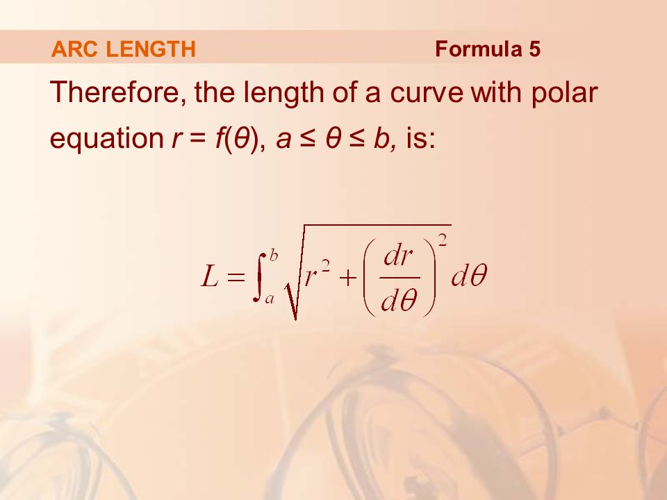 ARC LENGTH Formula 5 Therefore, the length of a curve with polar equation r = f(θ), a ≤ θ ≤ b, is: