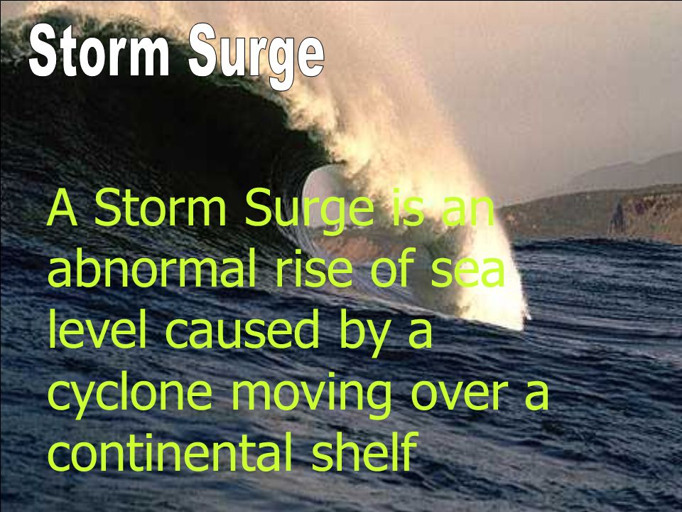 Storm Surge A Storm Surge is an abnormal rise of sea level caused by a cyclone moving over a continental shelf.