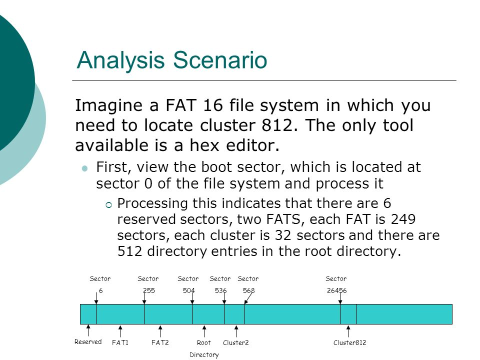 Analysis Scenario Imagine a FAT 16 file system in which you need to locate cluster 812. The only tool available is a hex editor.