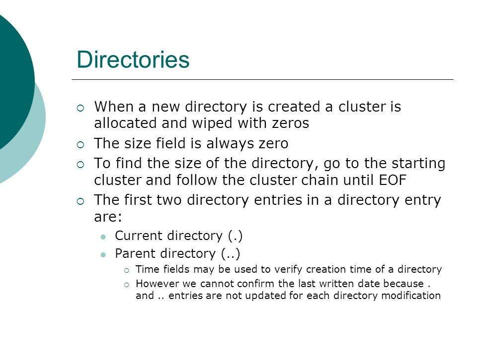 Directories When a new directory is created a cluster is allocated and wiped with zeros. The size field is always zero.
