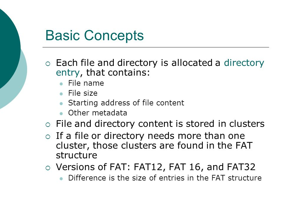 Basic Concepts Each file and directory is allocated a directory entry, that contains: File name. File size.