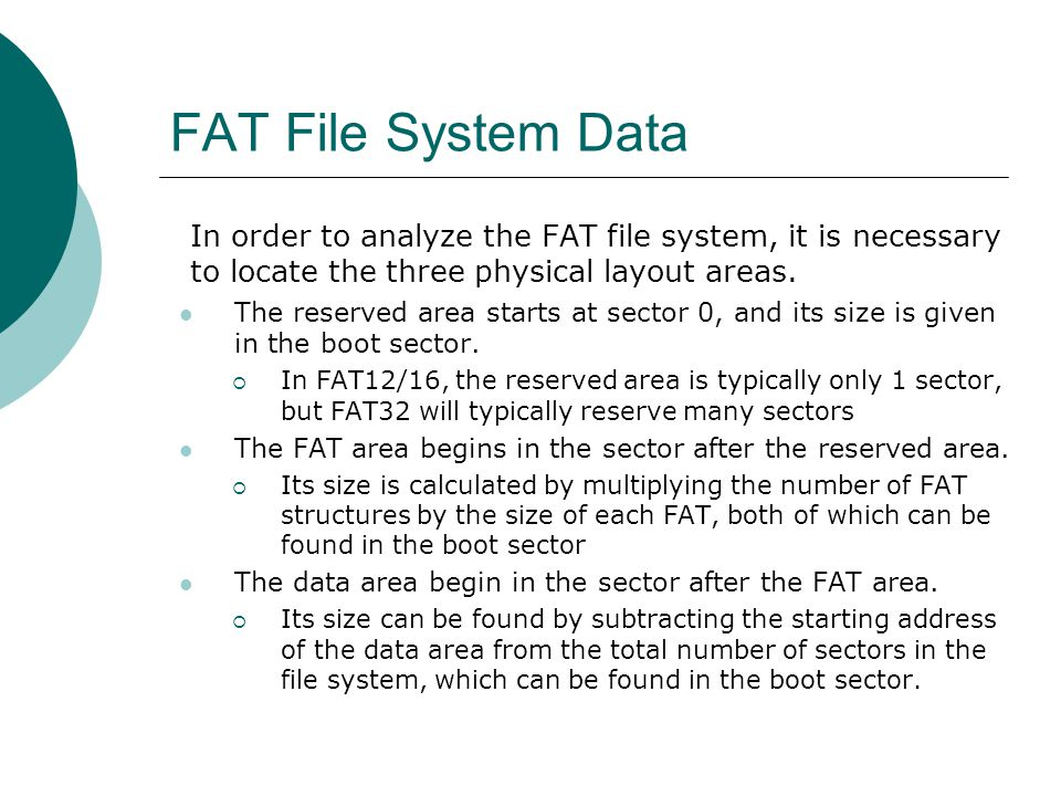 FAT File System Data In order to analyze the FAT file system, it is necessary to locate the three physical layout areas.