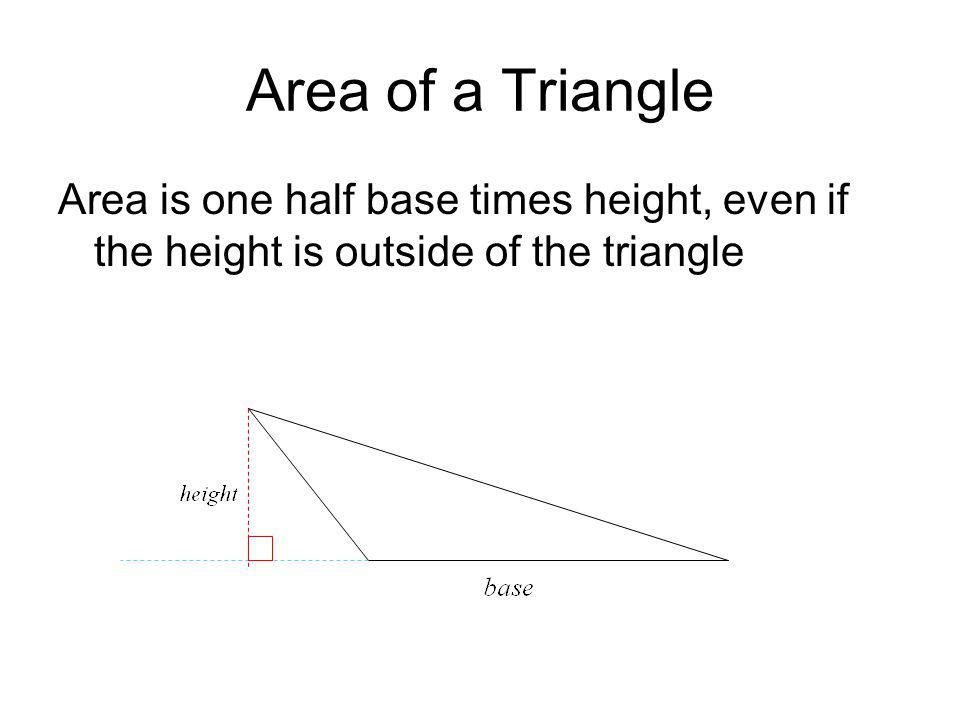 Area of a Triangle Area is one half base times height, even if the height is outside of the triangle.