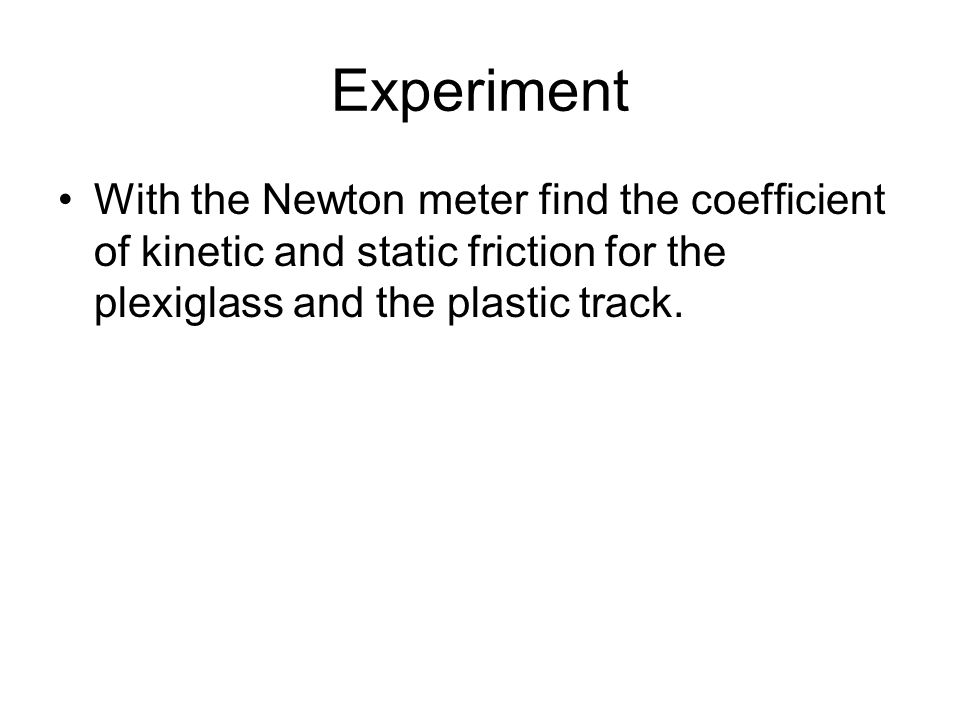 Experiment With the Newton meter find the coefficient of kinetic and static friction for the plexiglass and the plastic track.