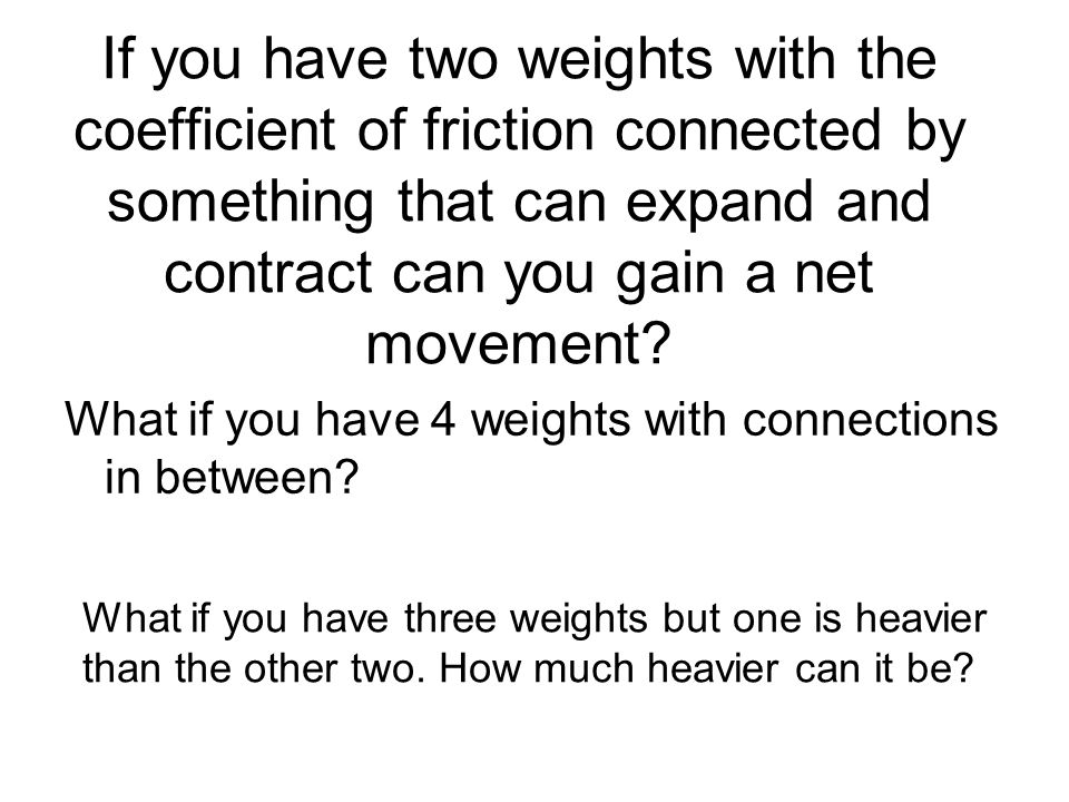If you have two weights with the coefficient of friction connected by something that can expand and contract can you gain a net movement