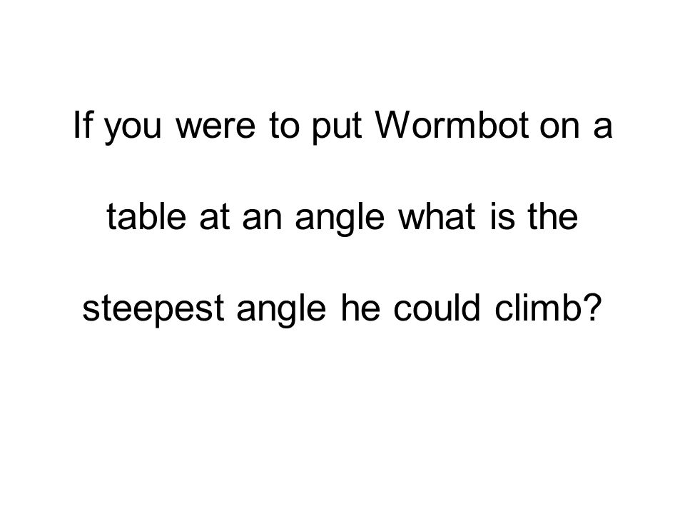 If you were to put Wormbot on a table at an angle what is the steepest angle he could climb