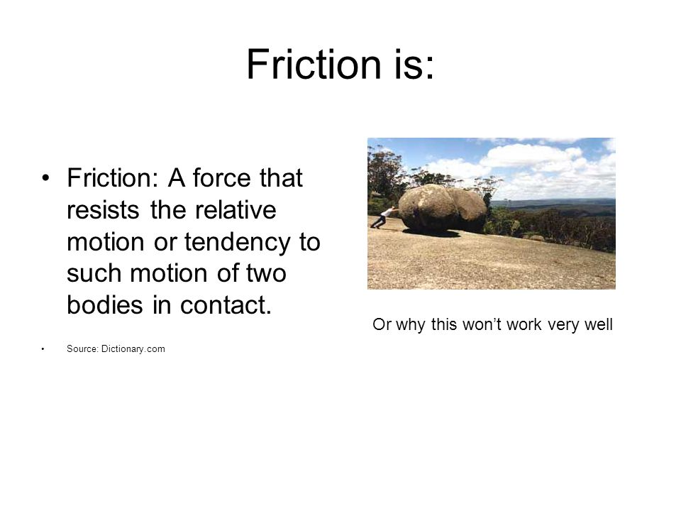 Friction is: Friction: A force that resists the relative motion or tendency to such motion of two bodies in contact.
