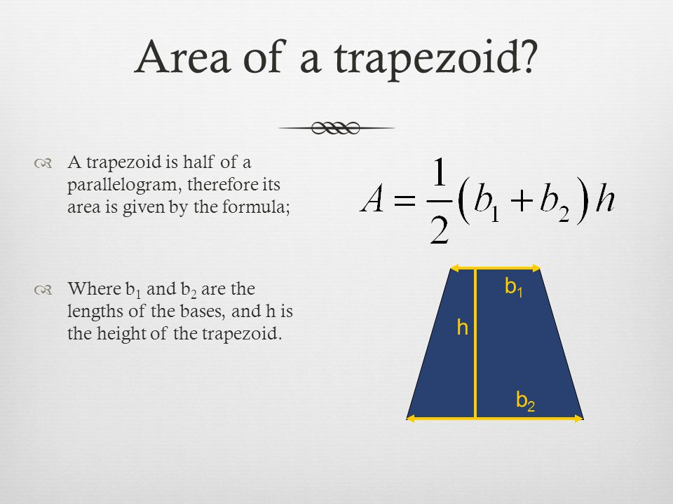 Area of a trapezoid A trapezoid is half of a parallelogram, therefore its area is given by the formula;