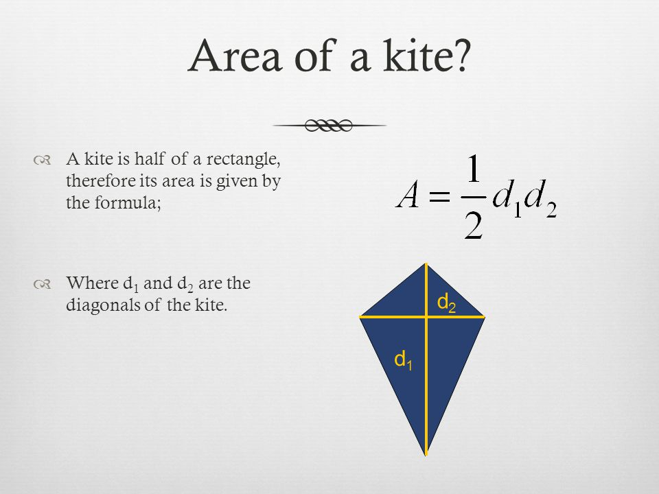 Area of a kite A kite is half of a rectangle, therefore its area is given by the formula; Where d1 and d2 are the diagonals of the kite.
