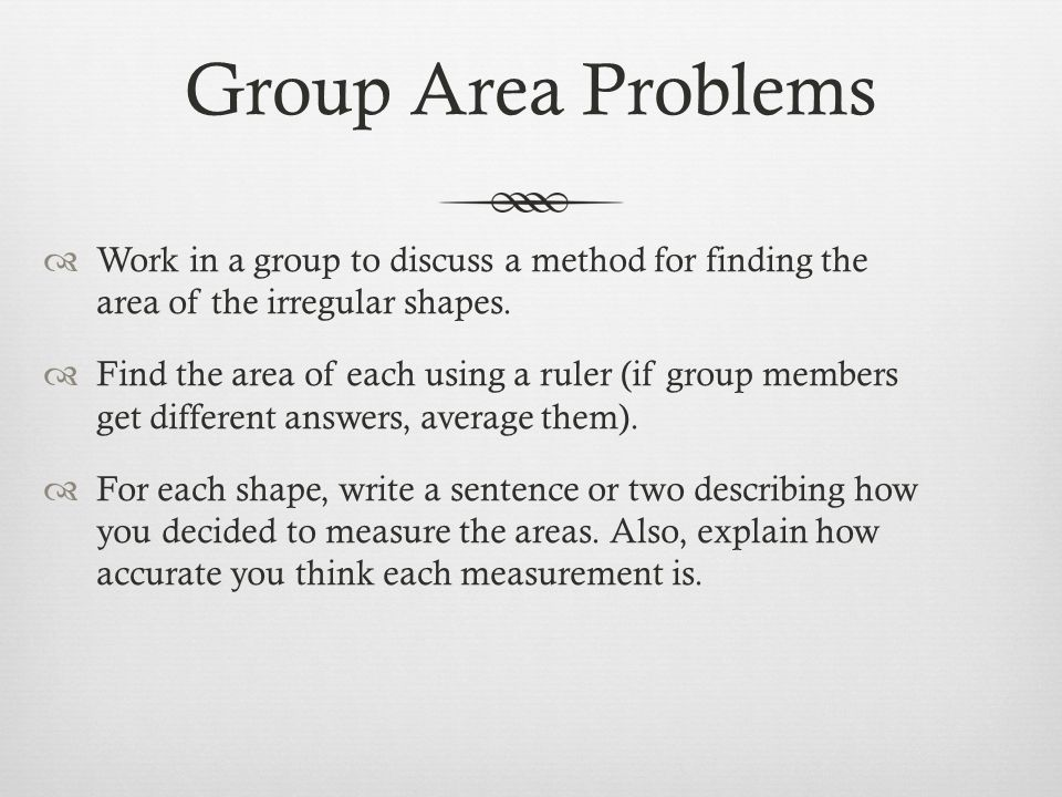 Group Area Problems Work in a group to discuss a method for finding the area of the irregular shapes.