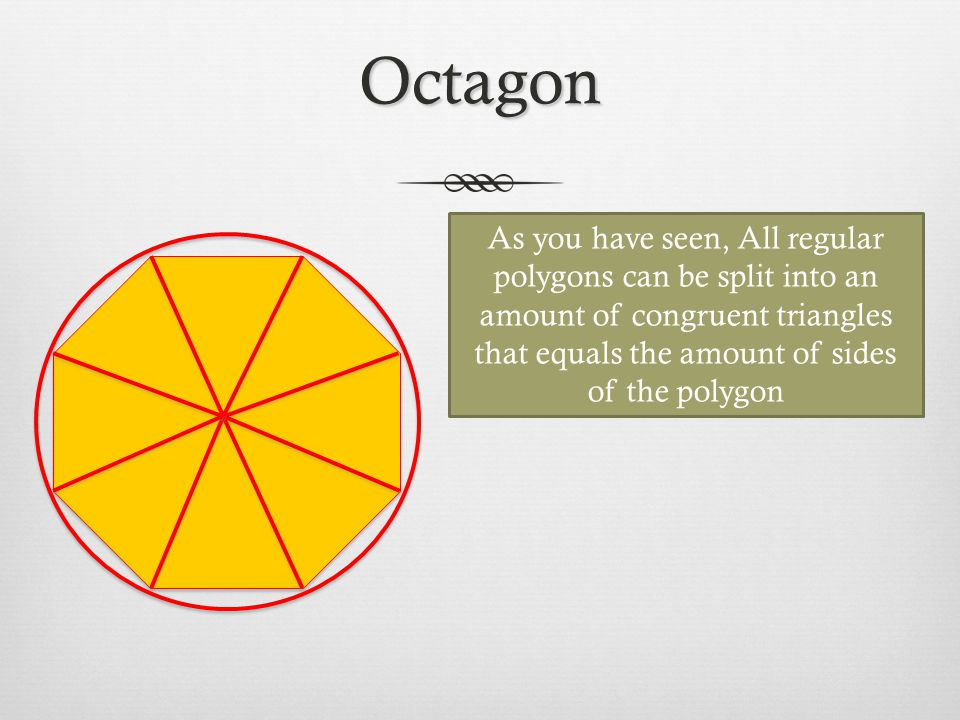 Octagon As you have seen, All regular polygons can be split into an amount of congruent triangles that equals the amount of sides of the polygon.