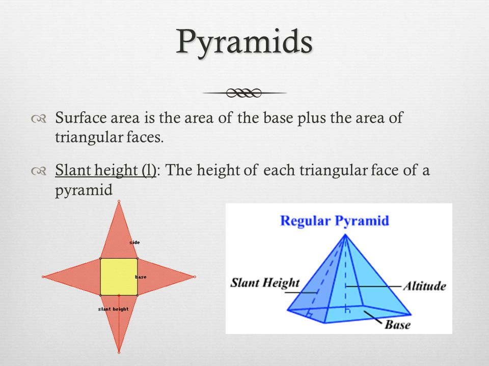 Pyramids Surface area is the area of the base plus the area of triangular faces.