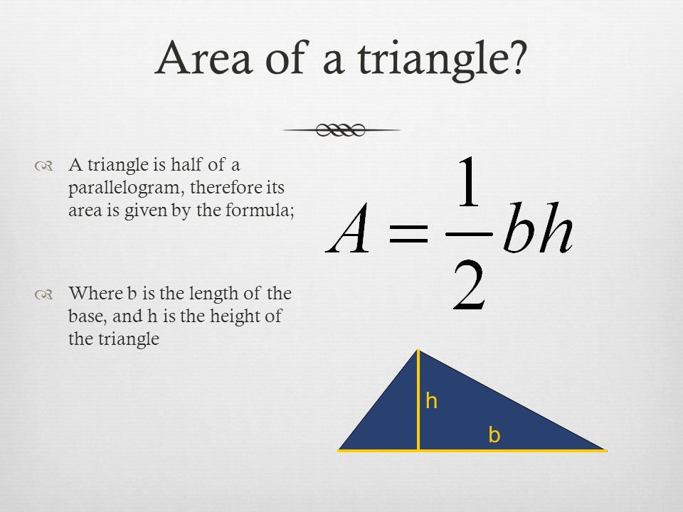 Area of a triangle A triangle is half of a parallelogram, therefore its area is given by the formula;