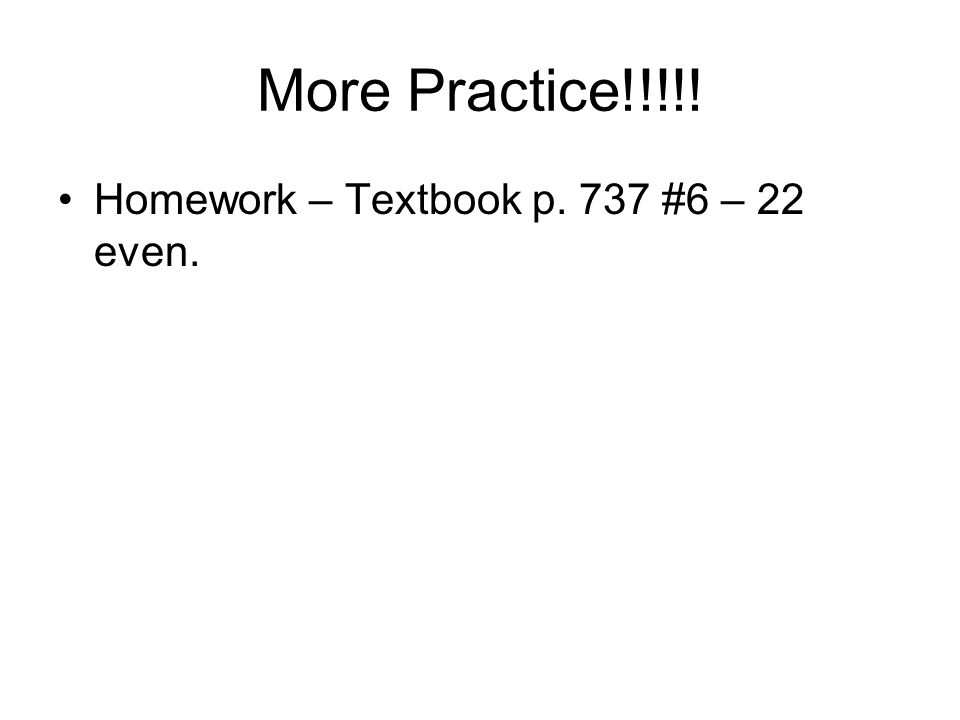 More Practice!!!!! Homework – Textbook p. 737 #6 – 22 even.