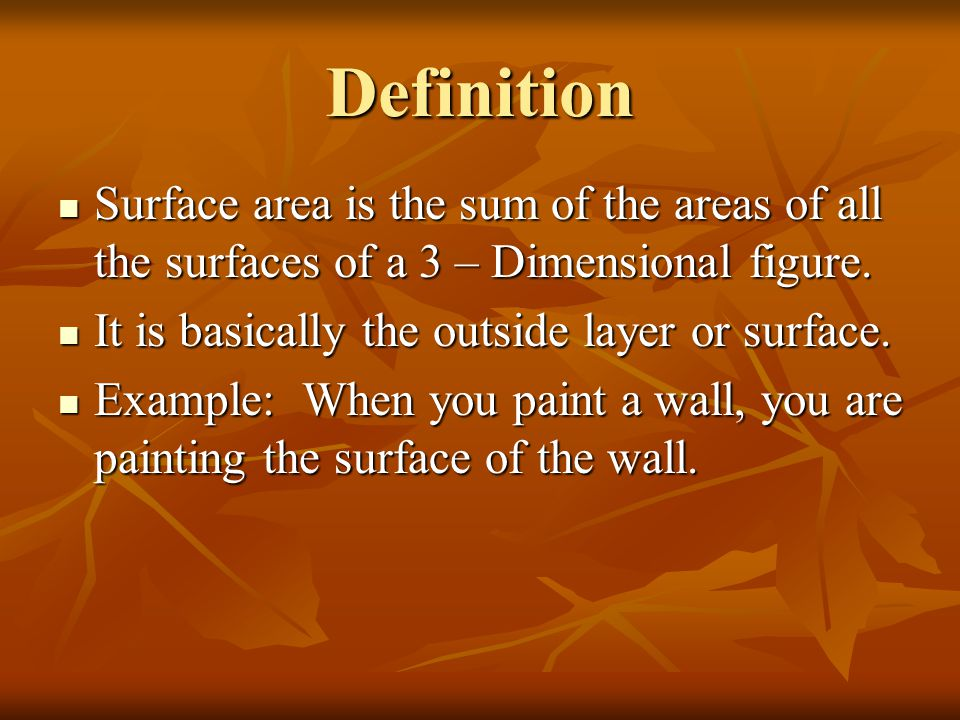 Definition Surface area is the sum of the areas of all the surfaces of a 3 – Dimensional figure. It is basically the outside layer or surface.