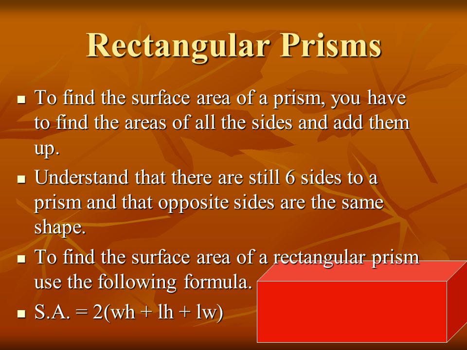 Rectangular Prisms To find the surface area of a prism, you have to find the areas of all the sides and add them up.
