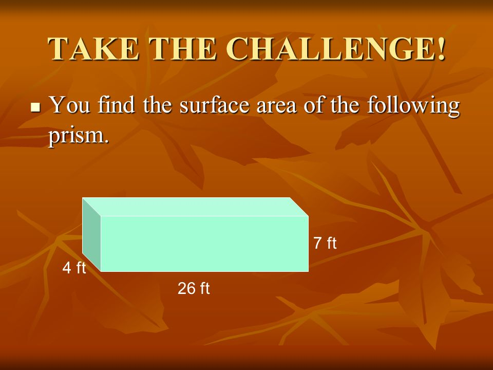 TAKE THE CHALLENGE! You find the surface area of the following prism.