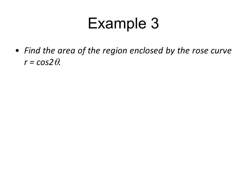 Example 3 Find the area of the region enclosed by the rose curve r = cos2q.