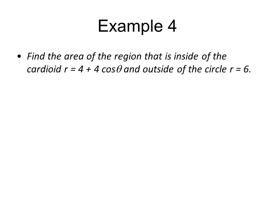 Example 4 Find the area of the region that is inside of the cardioid r = 4 + 4 cosq and outside of the circle r = 6.