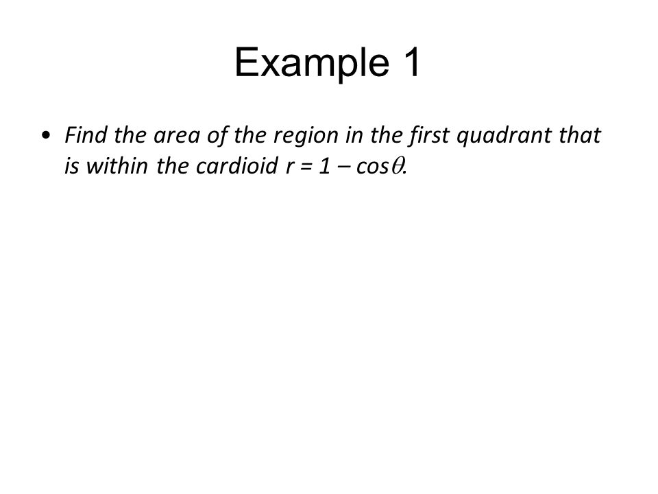 Example 1 Find the area of the region in the first quadrant that is within the cardioid r = 1 – cosq.