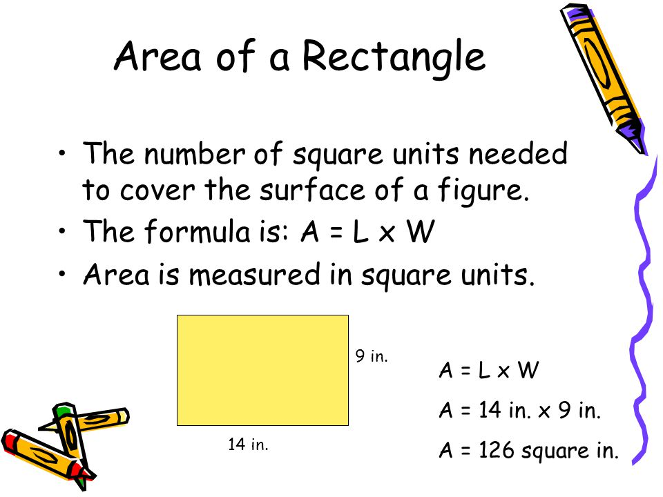 Area of a Rectangle The number of square units needed to cover the surface of a figure. The formula is: A = L x W.